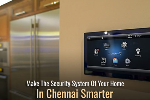 Make The Security System Of Your Home In Chennai Smarter